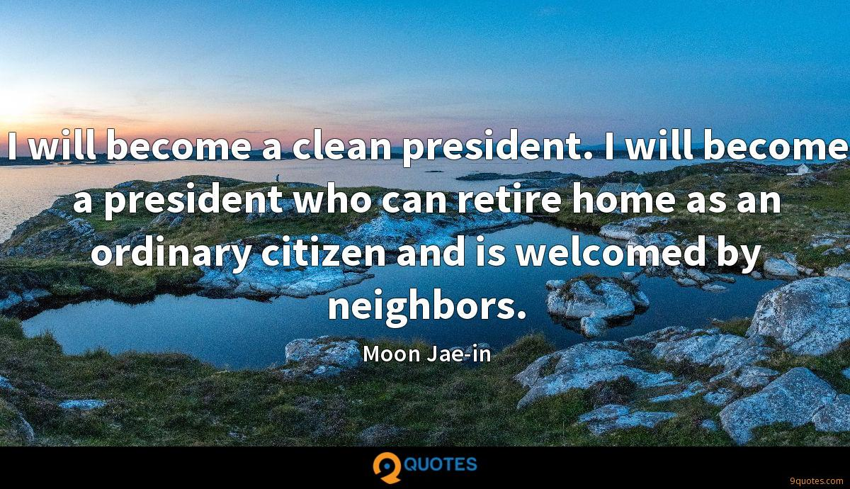 I will become a clean president. I will become a president who can retire home as an ordinary citizen and is welcomed by neighbors.