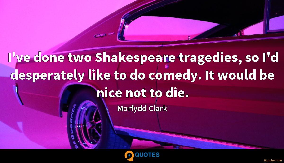 I've done two Shakespeare tragedies, so I'd desperately like to do comedy. It would be nice not to die.