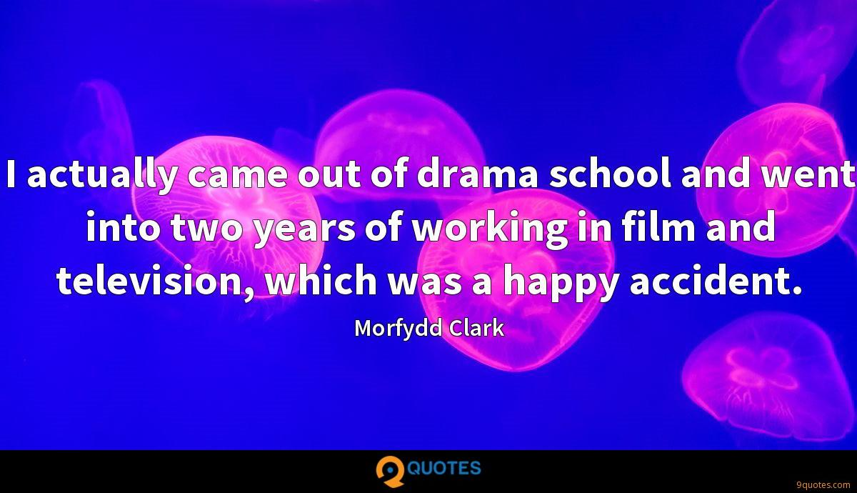 I actually came out of drama school and went into two years of working in film and television, which was a happy accident.