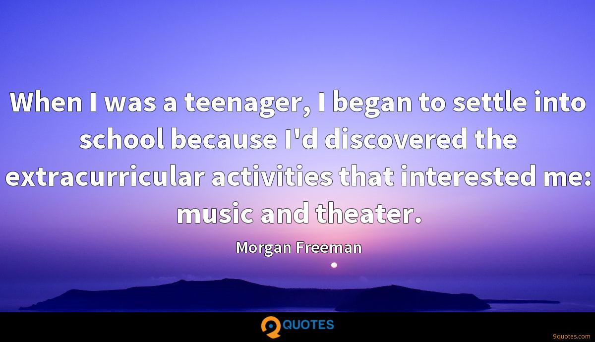 When I was a teenager, I began to settle into school because I'd discovered the extracurricular activities that interested me: music and theater.
