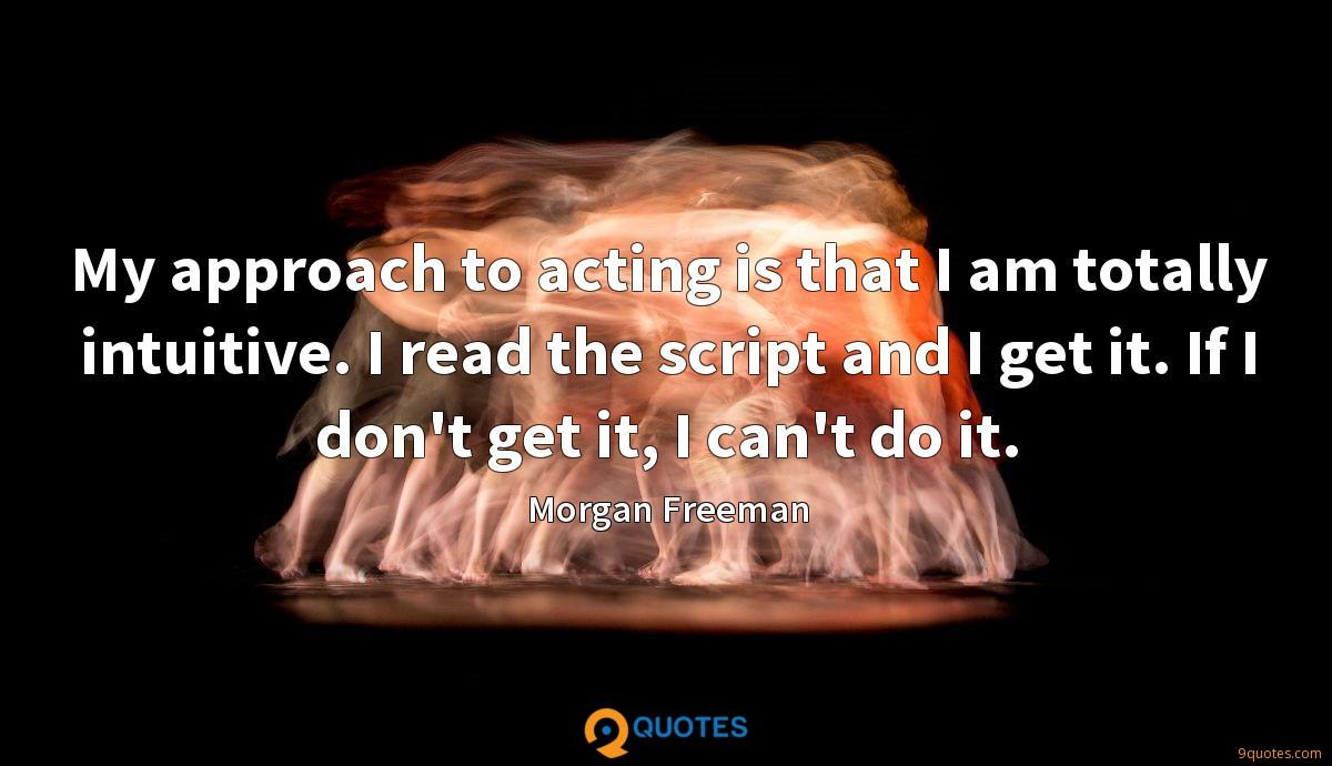 My approach to acting is that I am totally intuitive. I read the script and I get it. If I don't get it, I can't do it.