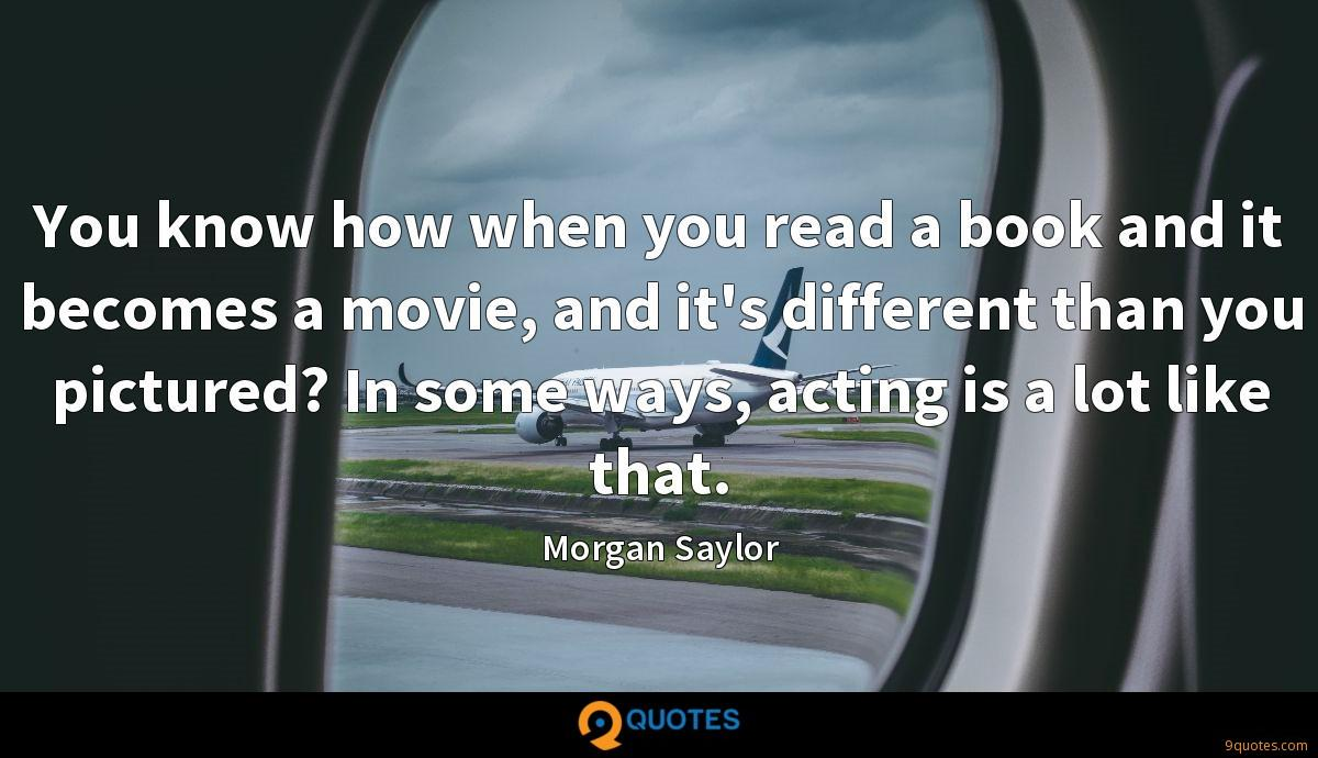 You know how when you read a book and it becomes a movie, and it's different than you pictured? In some ways, acting is a lot like that.