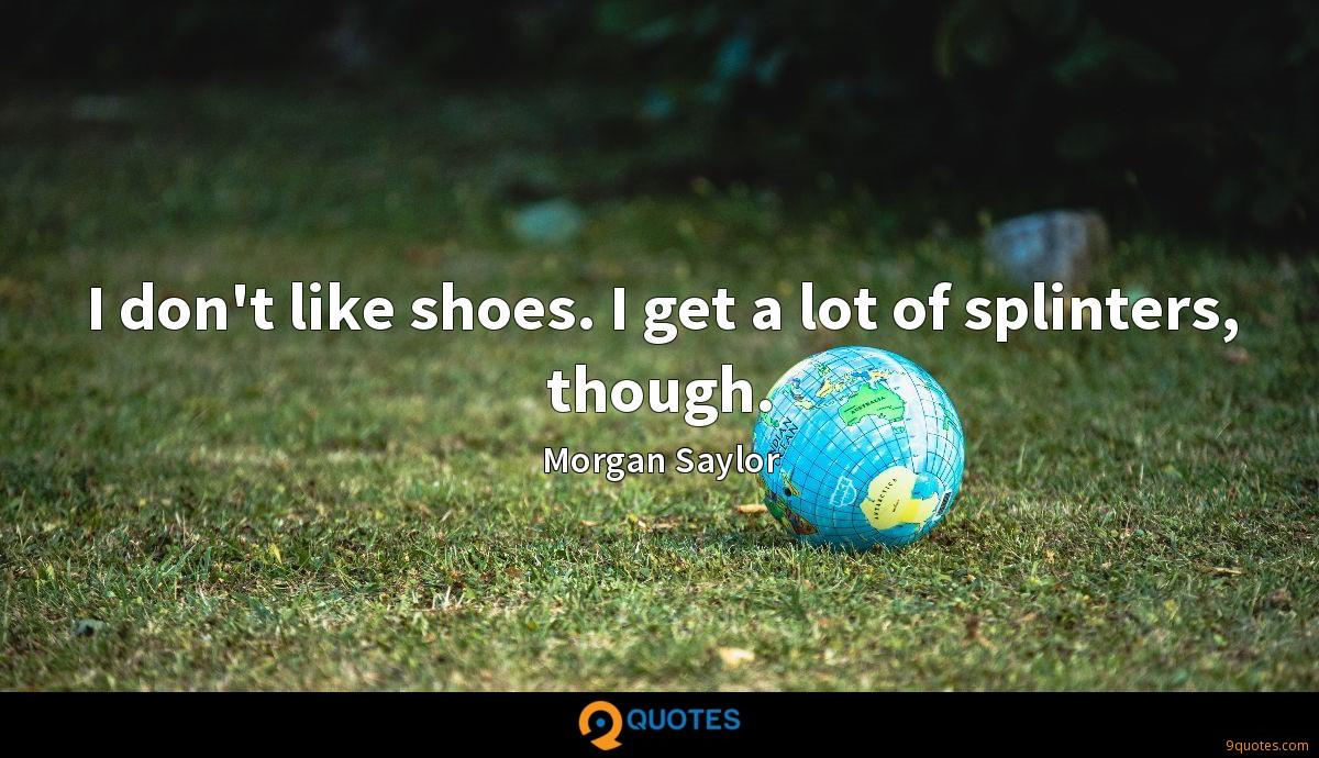 I don't like shoes. I get a lot of splinters, though.