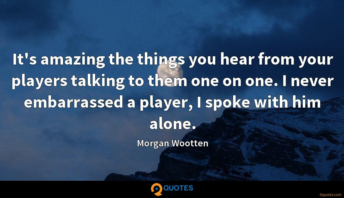 It's amazing the things you hear from your players talking to them one on one. I never embarrassed a player, I spoke with him alone.