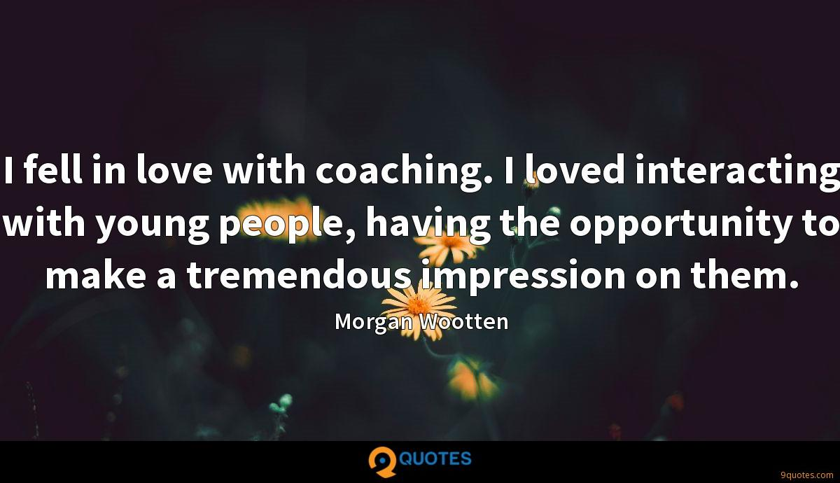 I fell in love with coaching. I loved interacting with young people, having the opportunity to make a tremendous impression on them.