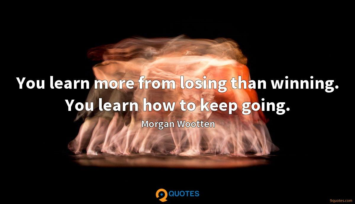 You learn more from losing than winning. You learn how to keep going.