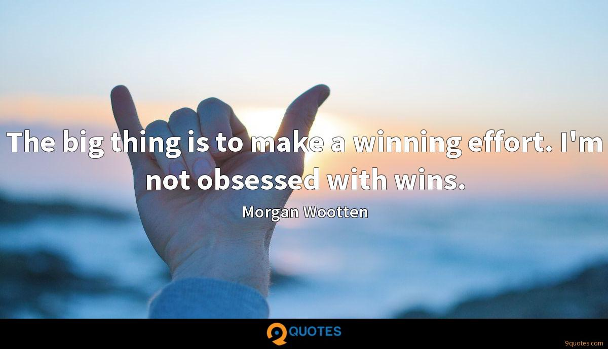 The big thing is to make a winning effort. I'm not obsessed with wins.