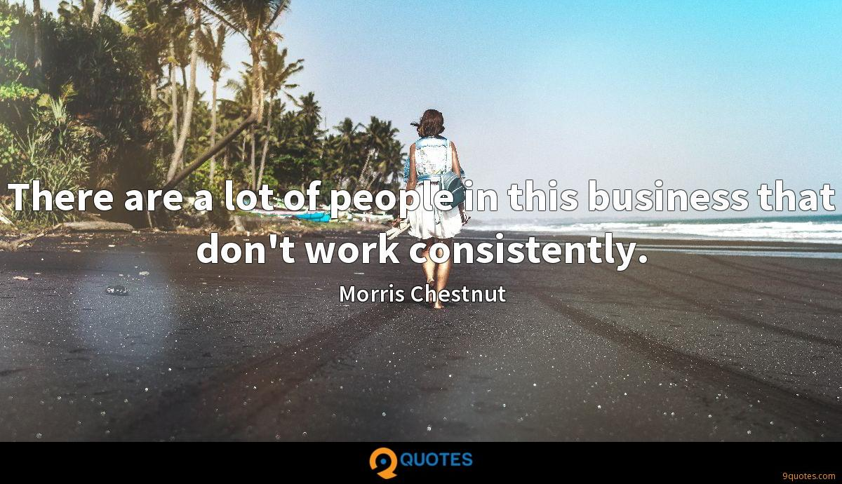 There are a lot of people in this business that don't work consistently.