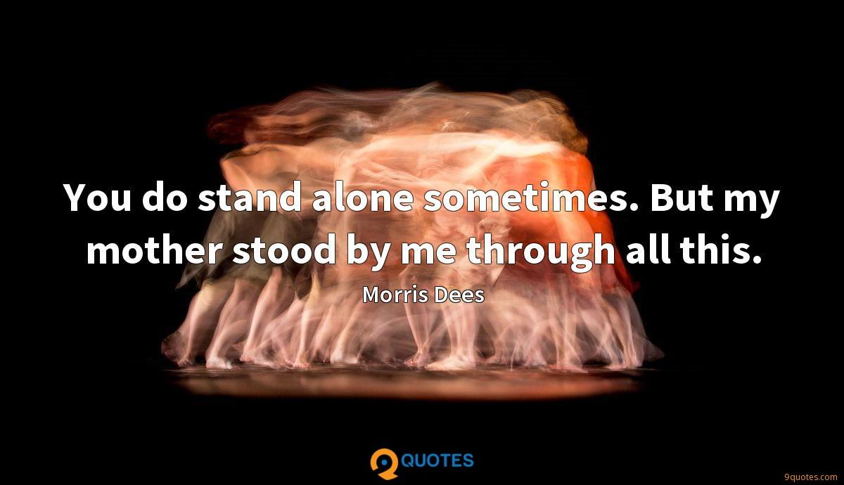 You do stand alone sometimes. But my mother stood by me through all this.