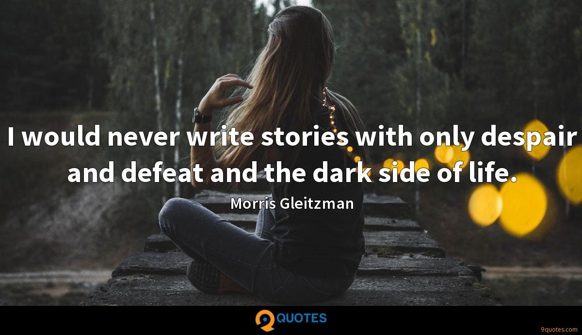 I would never write stories with only despair and defeat and the dark side of life.