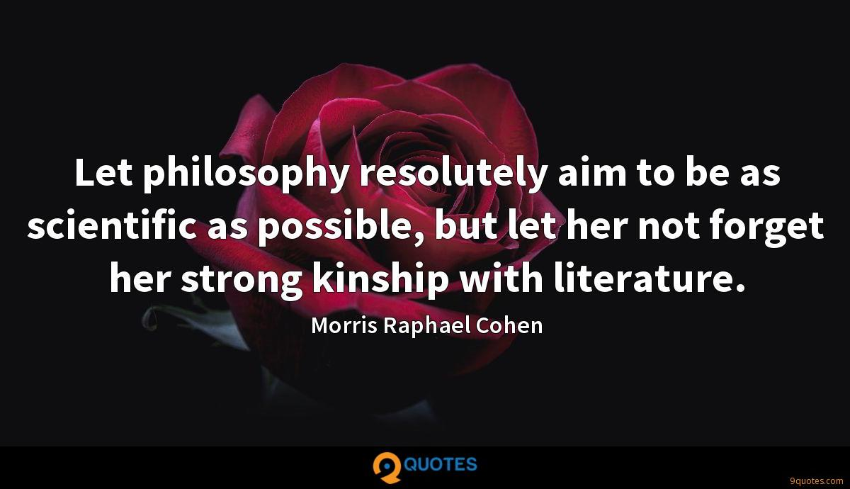Let philosophy resolutely aim to be as scientific as possible, but let her not forget her strong kinship with literature.