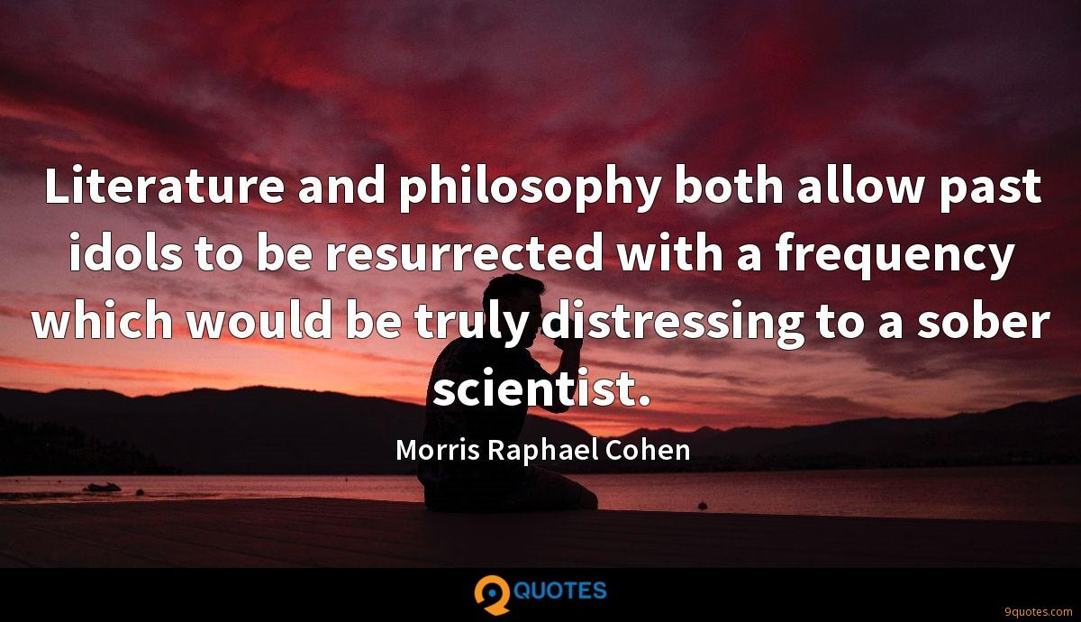 Literature and philosophy both allow past idols to be resurrected with a frequency which would be truly distressing to a sober scientist.