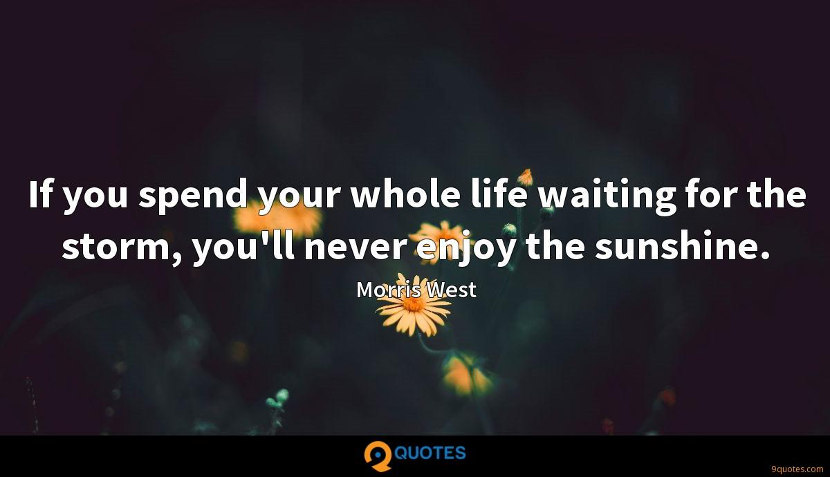 If you spend your whole life waiting for the storm, you'll never enjoy the sunshine.