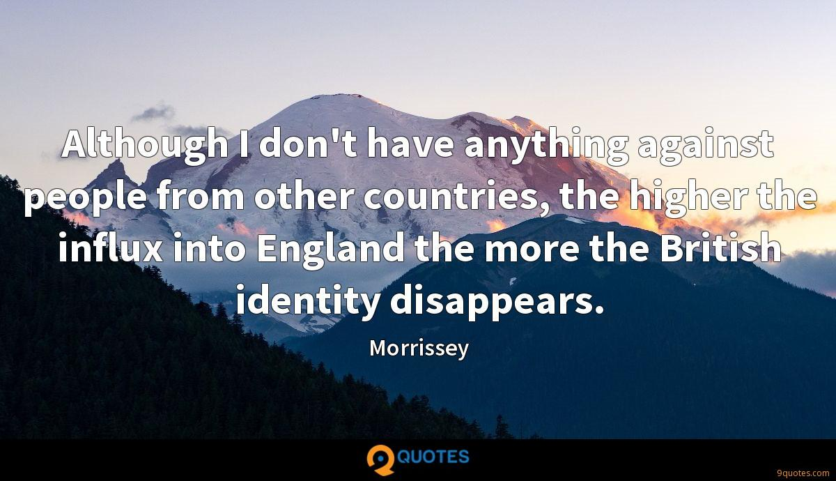 Although I don't have anything against people from other countries, the higher the influx into England the more the British identity disappears.