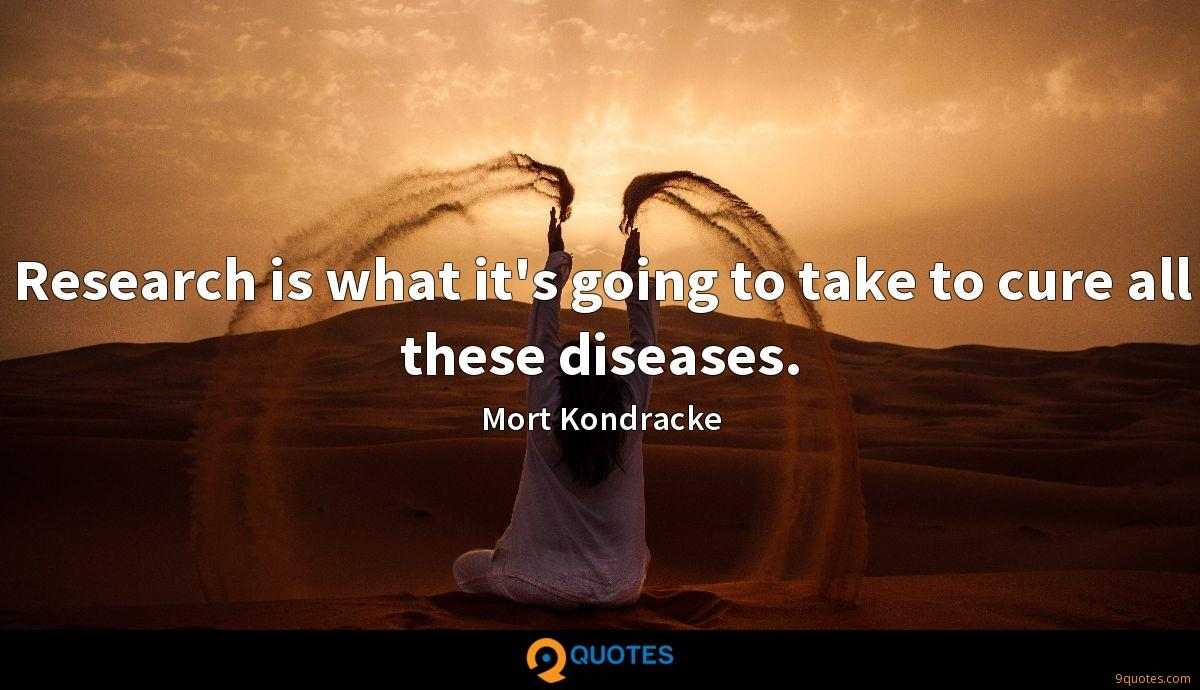 Research is what it's going to take to cure all these diseases.