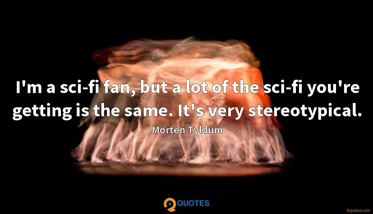 I'm a sci-fi fan, but a lot of the sci-fi you're getting is the same. It's very stereotypical.