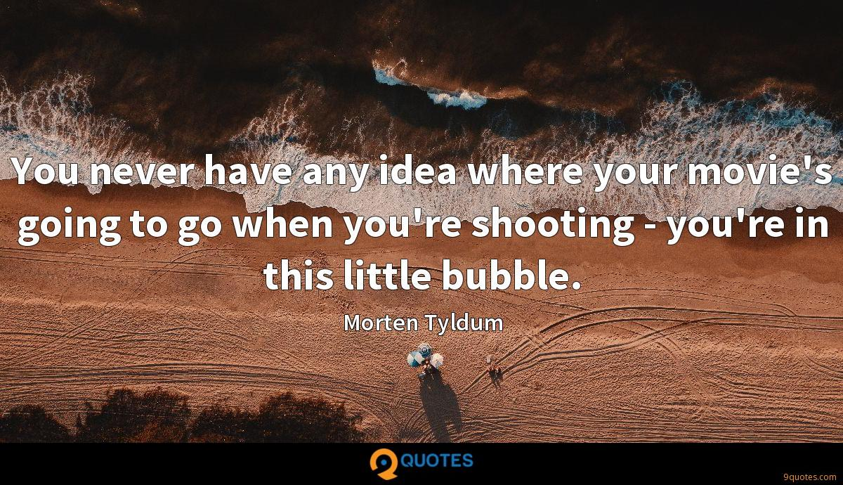 You never have any idea where your movie's going to go when you're shooting - you're in this little bubble.