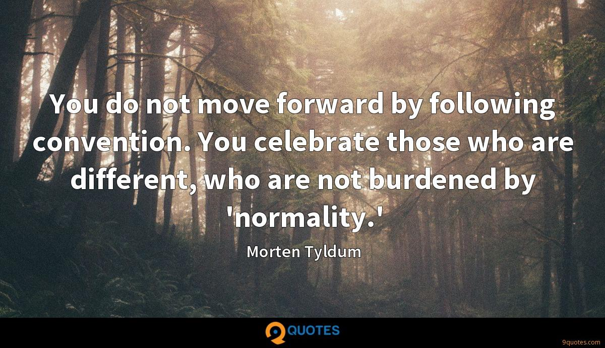 You do not move forward by following convention. You celebrate those who are different, who are not burdened by 'normality.'