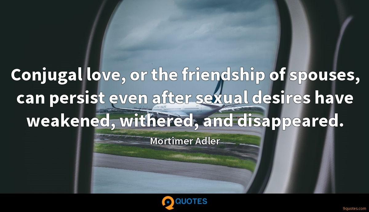Conjugal love, or the friendship of spouses, can persist even after sexual desires have weakened, withered, and disappeared.