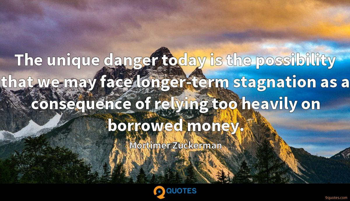The unique danger today is the possibility that we may face longer-term stagnation as a consequence of relying too heavily on borrowed money.
