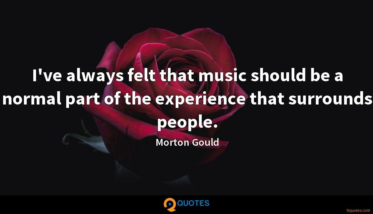 I've always felt that music should be a normal part of the experience that surrounds people.