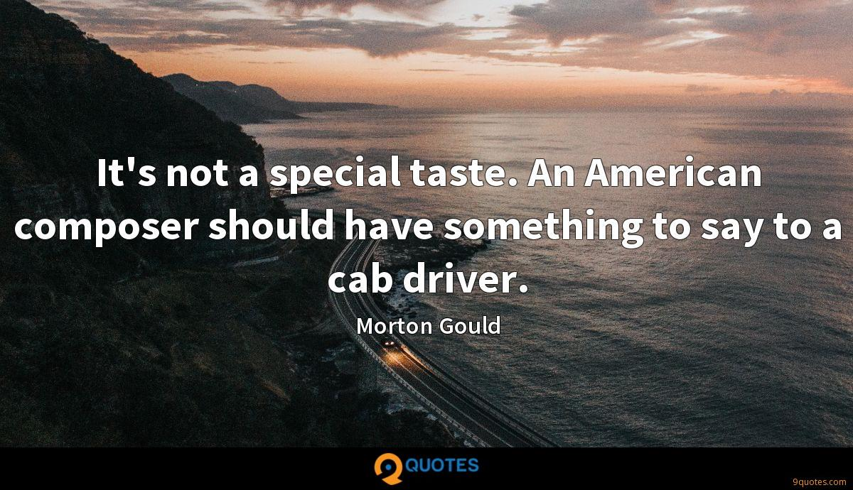 It's not a special taste. An American composer should have something to say to a cab driver.