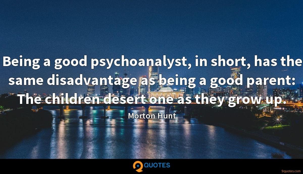 Being a good psychoanalyst, in short, has the same disadvantage as being a good parent: The children desert one as they grow up.