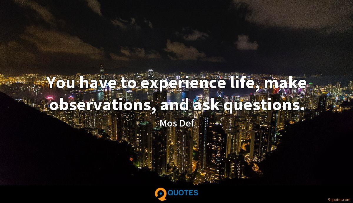 You have to experience life, make observations, and ask questions.