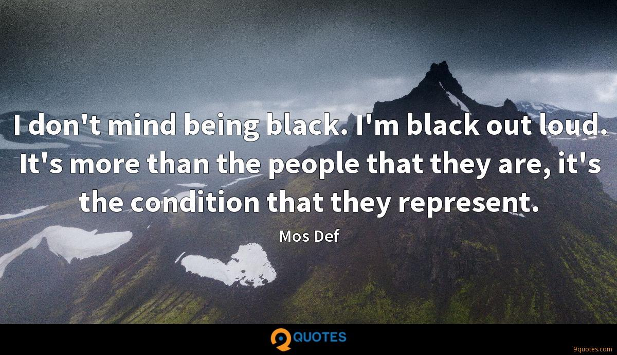I don't mind being black. I'm black out loud. It's more than the people that they are, it's the condition that they represent.