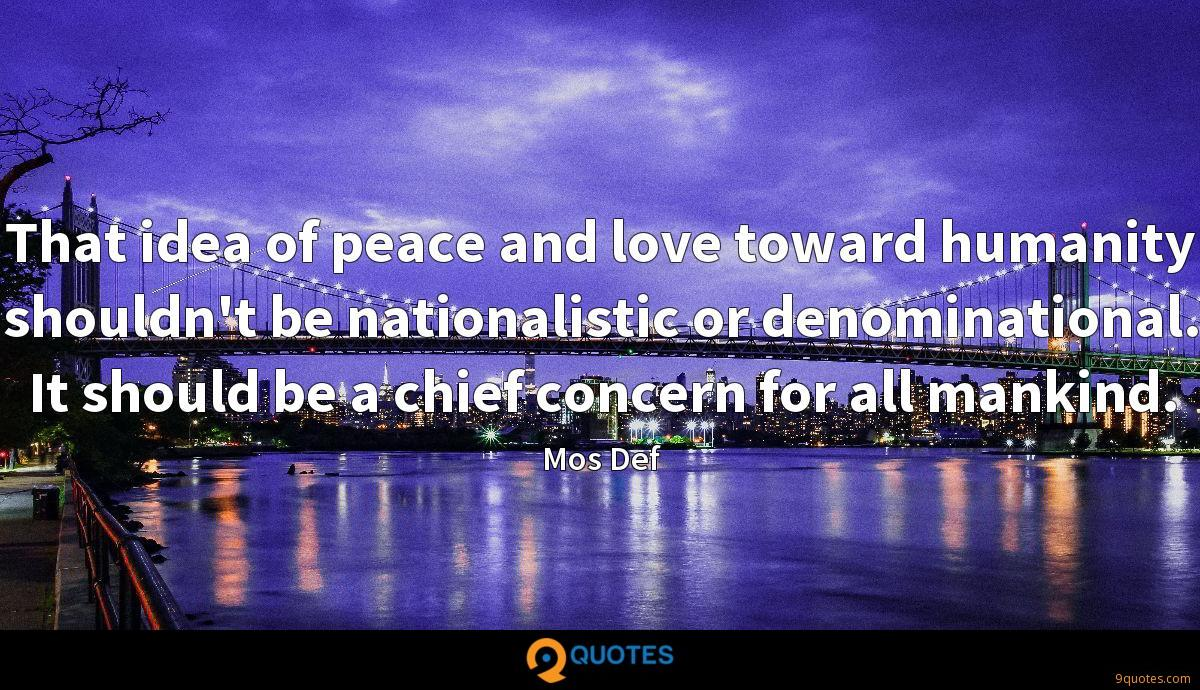 That idea of peace and love toward humanity shouldn't be nationalistic or denominational. It should be a chief concern for all mankind.