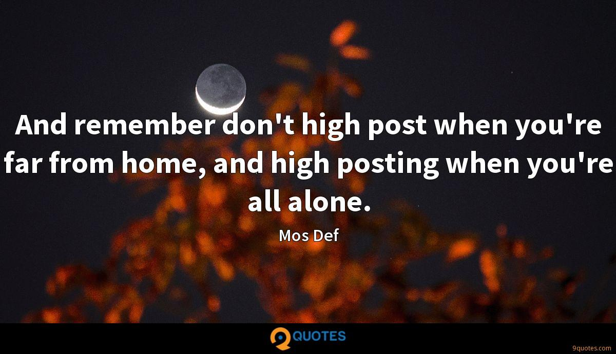 And remember don't high post when you're far from home, and high posting when you're all alone.