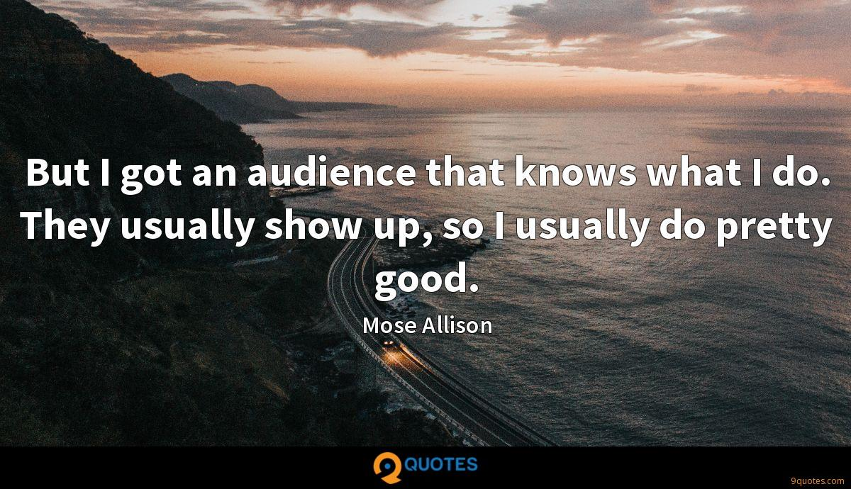 But I got an audience that knows what I do. They usually show up, so I usually do pretty good.
