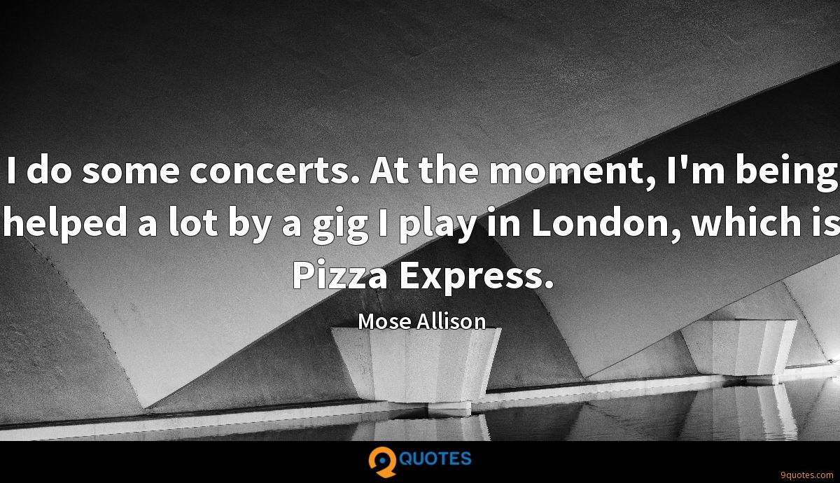 I do some concerts. At the moment, I'm being helped a lot by a gig I play in London, which is Pizza Express.