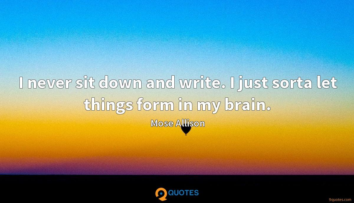 I never sit down and write. I just sorta let things form in my brain.