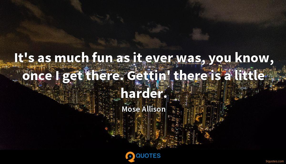 It's as much fun as it ever was, you know, once I get there. Gettin' there is a little harder.