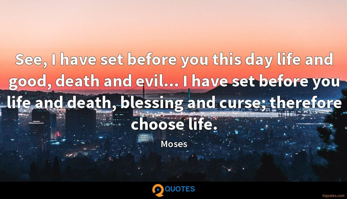 See, I have set before you this day life and good, death and evil... I have set before you life and death, blessing and curse; therefore choose life.