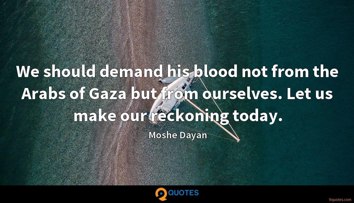 We should demand his blood not from the Arabs of Gaza but from ourselves. Let us make our reckoning today.