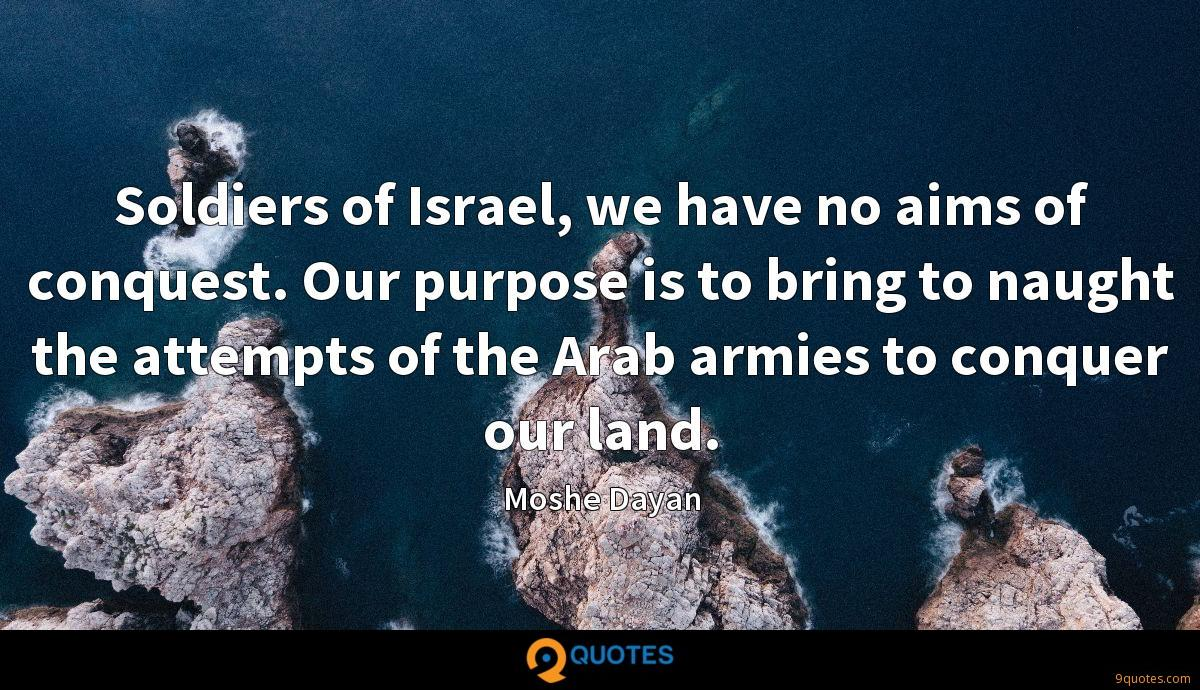 Soldiers of Israel, we have no aims of conquest. Our purpose is to bring to naught the attempts of the Arab armies to conquer our land.