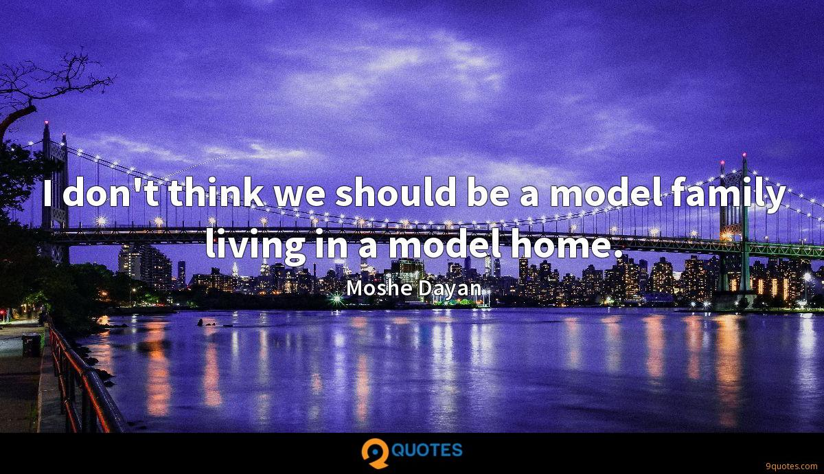 I don't think we should be a model family living in a model home.