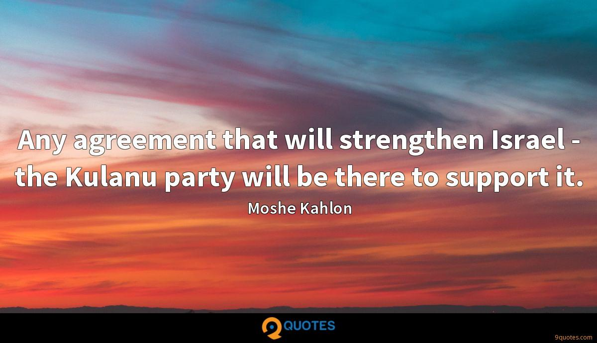 Any agreement that will strengthen Israel - the Kulanu party will be there to support it.