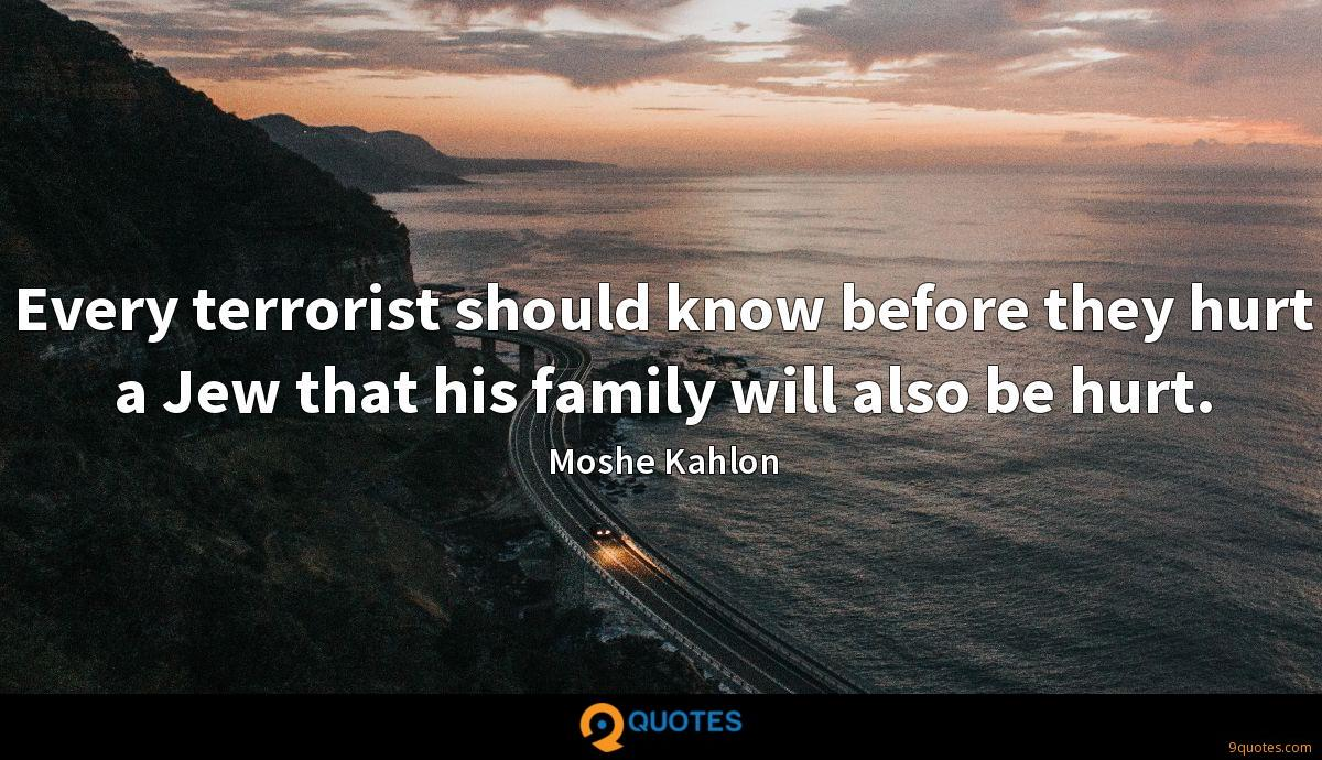 Every terrorist should know before they hurt a Jew that his family will also be hurt.
