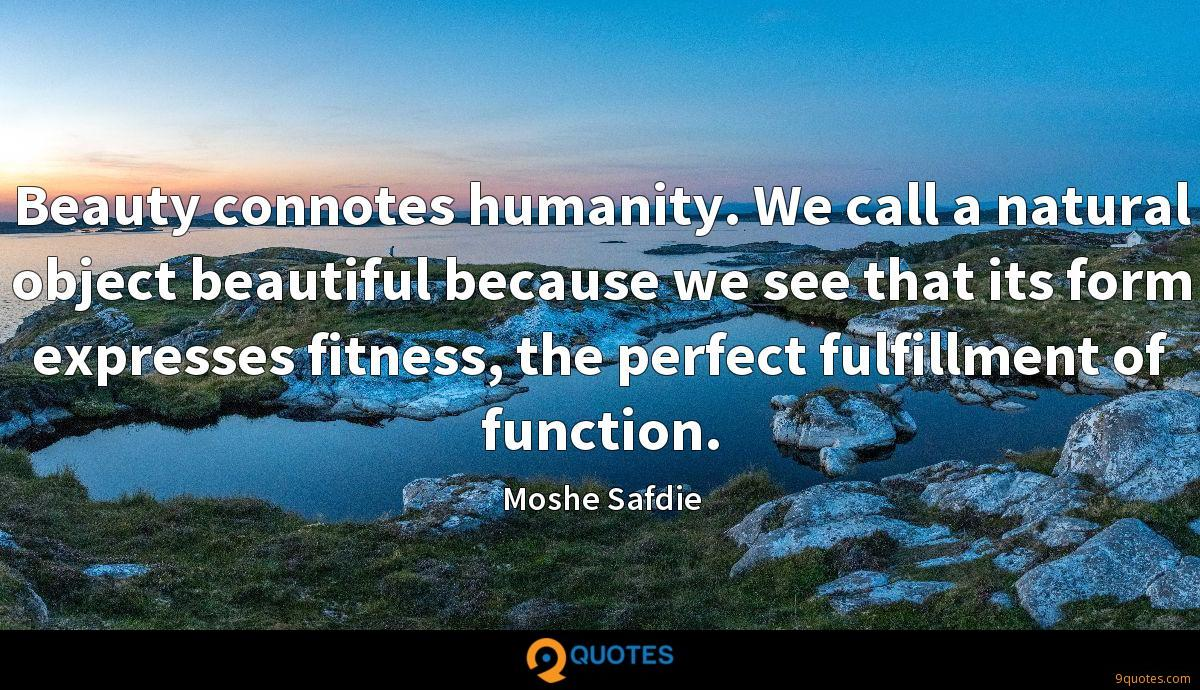 Beauty connotes humanity. We call a natural object beautiful because we see that its form expresses fitness, the perfect fulfillment of function.