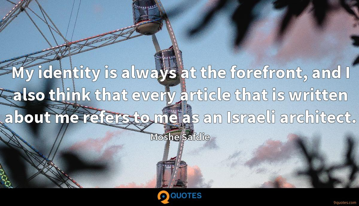 My identity is always at the forefront, and I also think that every article that is written about me refers to me as an Israeli architect.