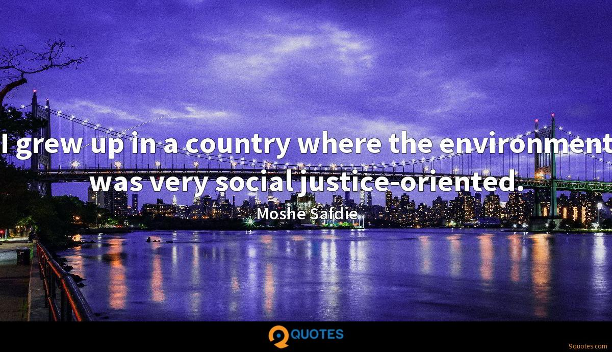 I grew up in a country where the environment was very social justice-oriented.