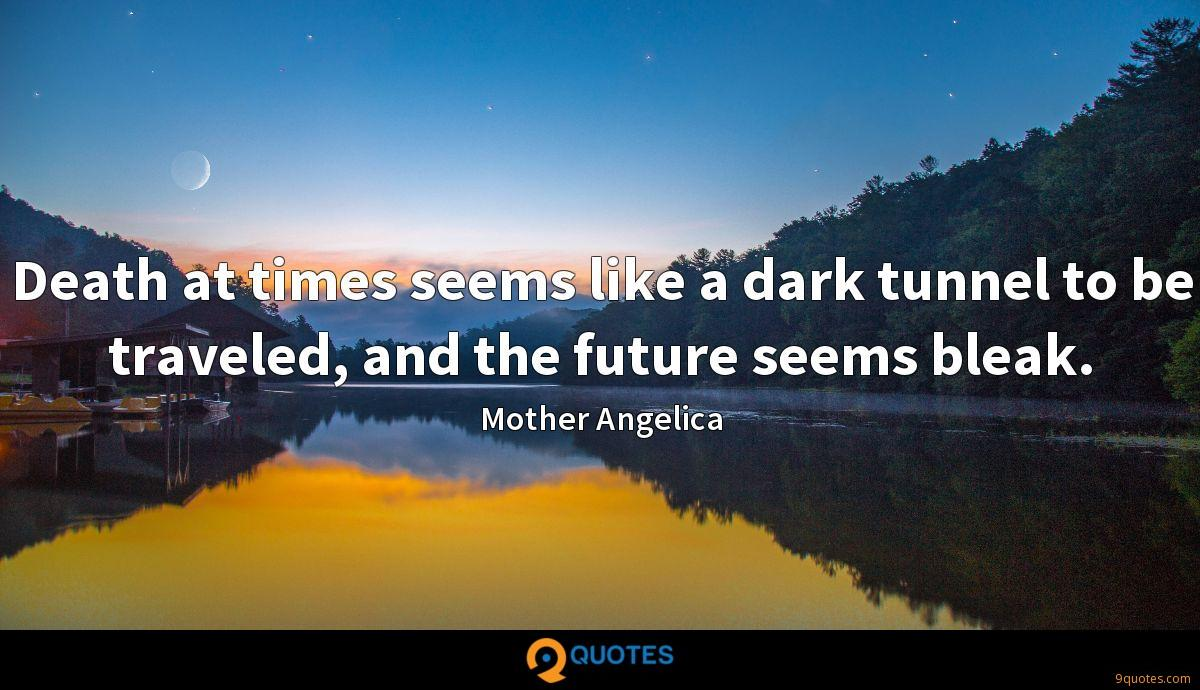 Death at times seems like a dark tunnel to be traveled, and the future seems bleak.
