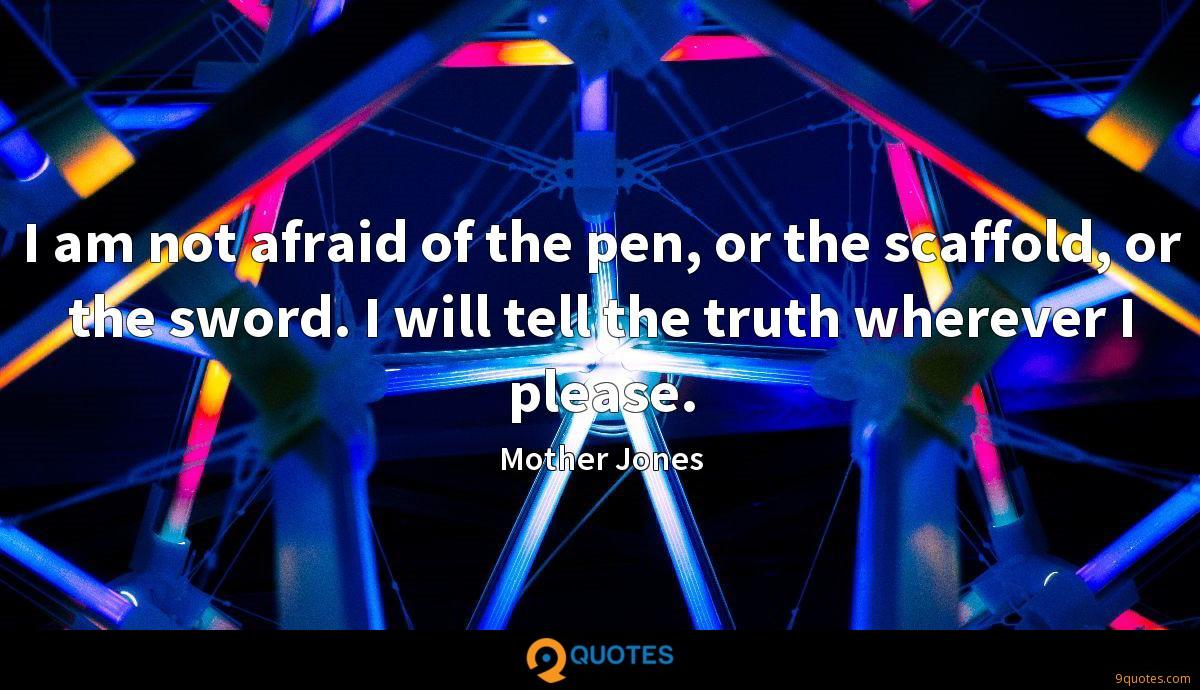I am not afraid of the pen, or the scaffold, or the sword. I will tell the truth wherever I please.