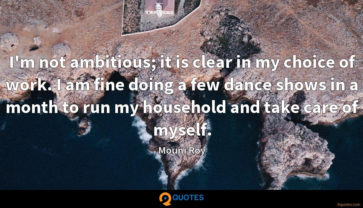 I'm not ambitious; it is clear in my choice of work. I am fine doing a few dance shows in a month to run my household and take care of myself.