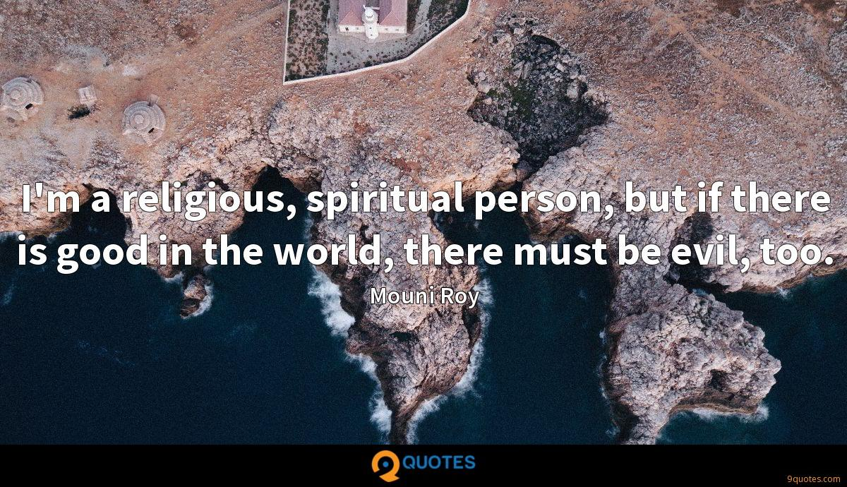 I'm a religious, spiritual person, but if there is good in the world, there must be evil, too.