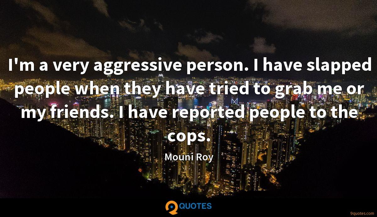 I'm a very aggressive person. I have slapped people when they have tried to grab me or my friends. I have reported people to the cops.