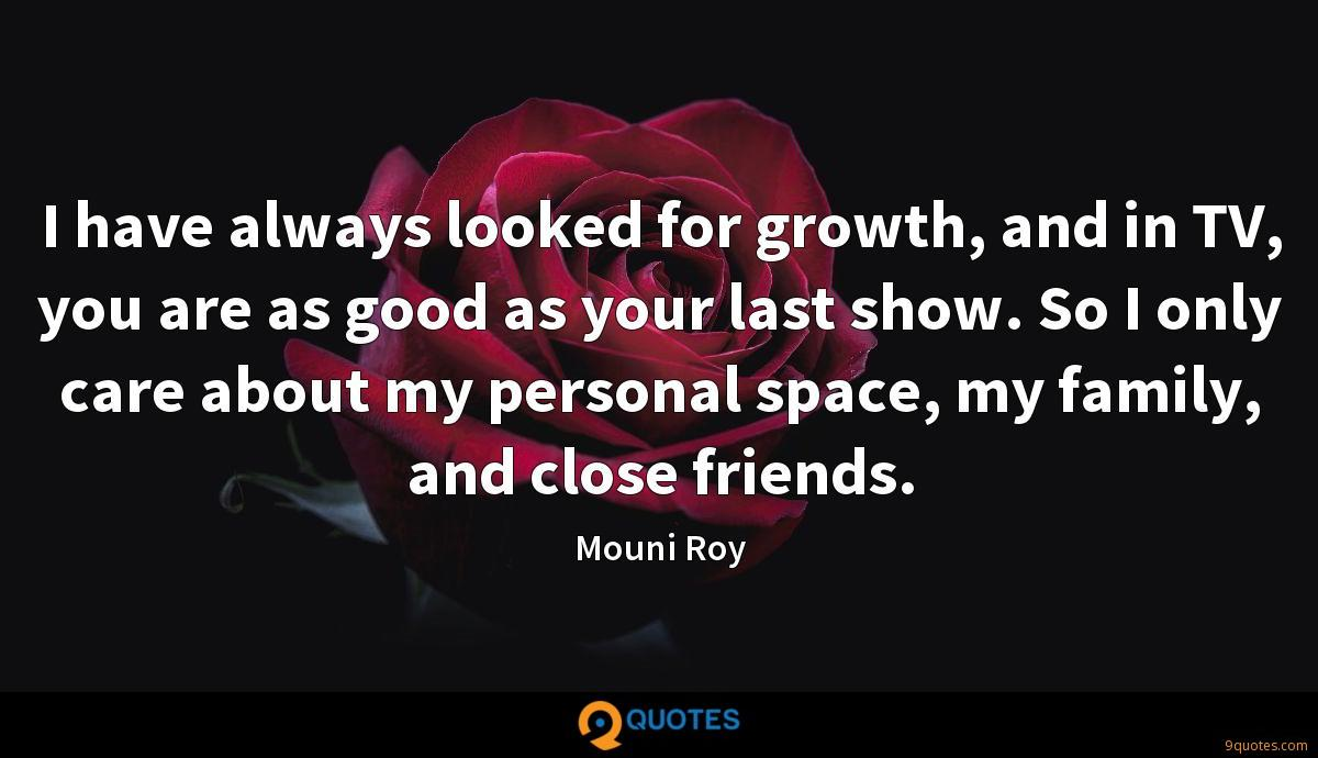 I have always looked for growth, and in TV, you are as good as your last show. So I only care about my personal space, my family, and close friends.